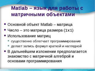 Matlab – язык для работы с матричными объектами Основной объект Matlab – матр