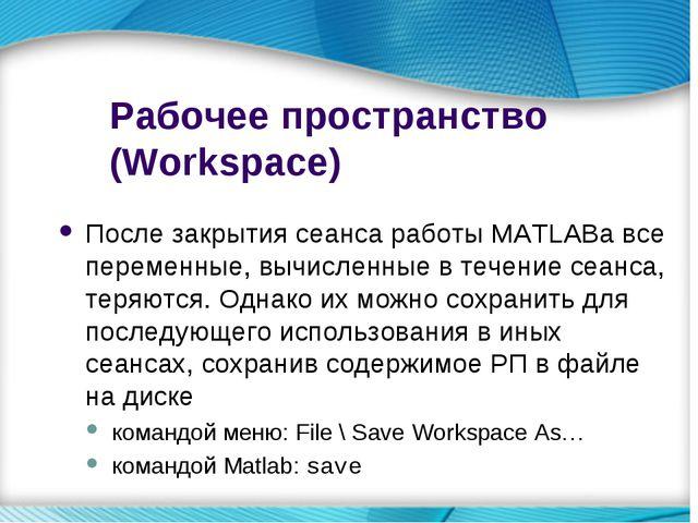 Рабочее пространство (Workspace) После закрытия сеанса работы MATLABа все пер...