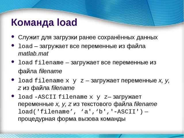 Команда load Служит для загрузки ранее сохранённых данных load – загружает вс...