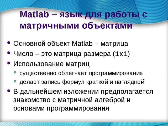 Matlab – язык для работы с матричными объектами Основной объект Matlab – матр...