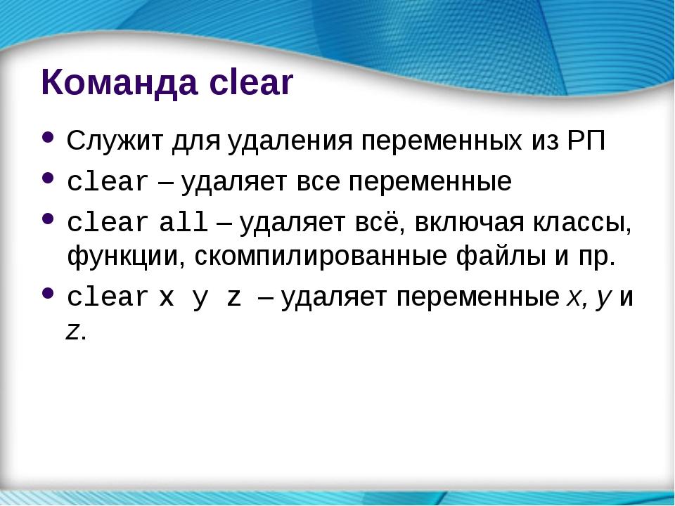 Команда clear Служит для удаления переменных из РП clear – удаляет все переме...