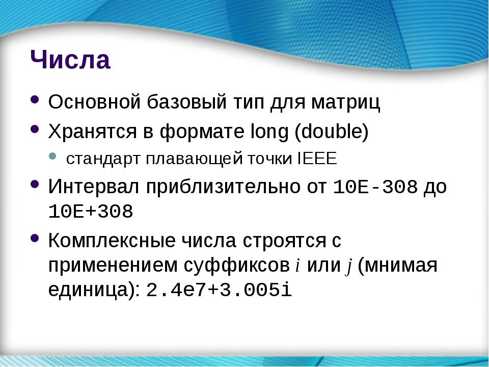 Числа Основной базовый тип для матриц Хранятся в формате long (double) станда...