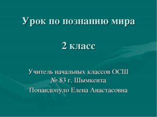 Урок по познанию мира 2 класс Учитель начальных классов ОСШ № 83 г. Шымкента