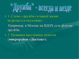 1. Слово «дружба» в нашей жизни встречается постоянно. Например, в Москве на