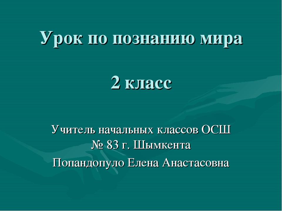 Урок по познанию мира 2 класс Учитель начальных классов ОСШ № 83 г. Шымкента...