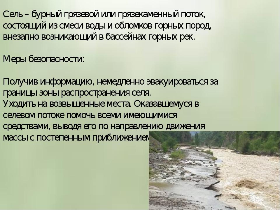 Сель – бурный грязевой или грязекаменный поток, состоящий из смеси воды и обл...