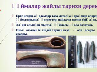 Құймалар жайлы тарихи дерек Ерте кезден-ақ адамдар таза металға қарағанда ола
