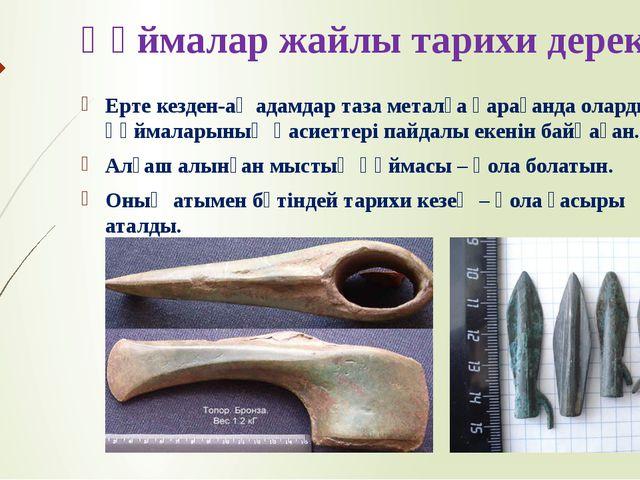 Құймалар жайлы тарихи дерек Ерте кезден-ақ адамдар таза металға қарағанда ола...