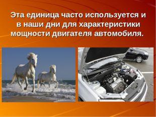 Эта единица часто используется и в наши дни для характеристики мощности двига