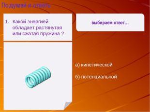 а) кинетической б) потенциальной выбираем ответ… Подумай и ответь Какой энер