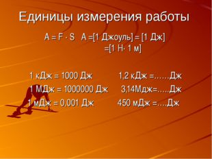 Единицы измерения работы A = F ∙ S A =[1 Джоуль] = [1 Дж] =[1 Н∙ 1 м] 1 кДж =