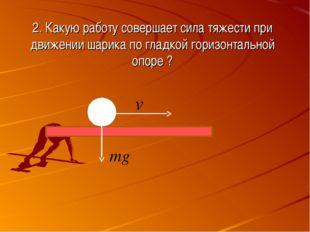 2. Какую работу совершает сила тяжести при движении шарика по гладкой горизон