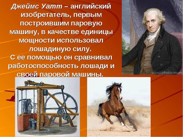 Джеймс Уатт – английский изобретатель, первым построившим паровую машину, в к...