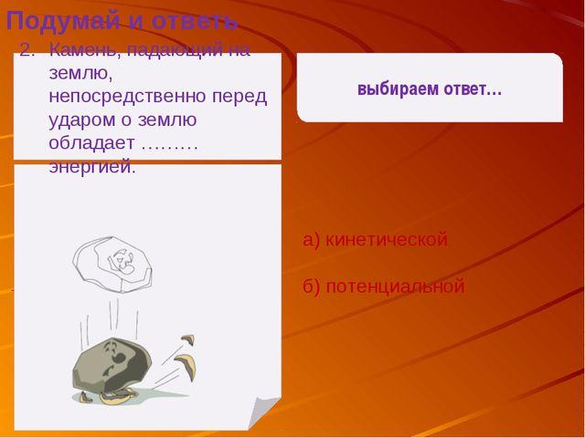 выбираем ответ… а) кинетической б) потенциальной Подумай и ответь Камень, па...
