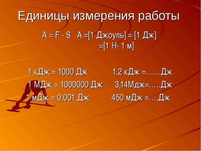 Единицы измерения работы A = F ∙ S A =[1 Джоуль] = [1 Дж] =[1 Н∙ 1 м] 1 кДж =...