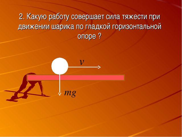 2. Какую работу совершает сила тяжести при движении шарика по гладкой горизон...