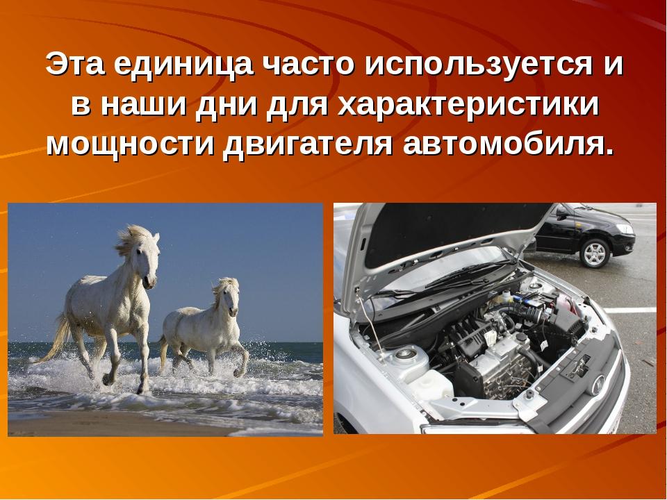 Эта единица часто используется и в наши дни для характеристики мощности двига...