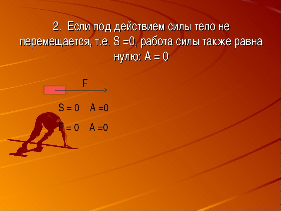2. Если под действием силы тело не перемещается, т.е. S =0, работа силы также...