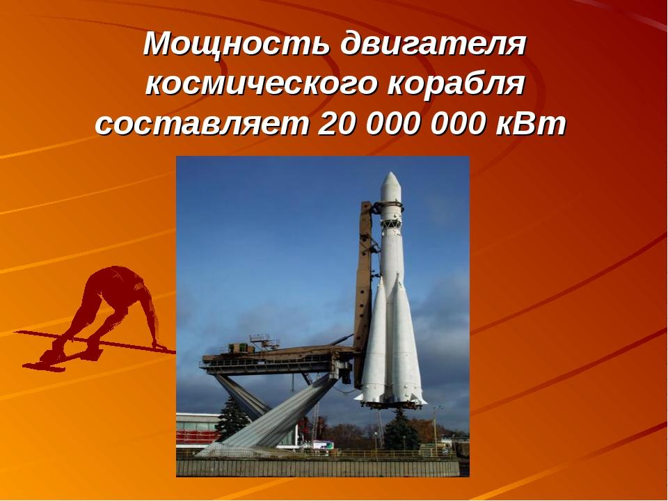Мощность двигателя космического корабля составляет 20000000 кВт