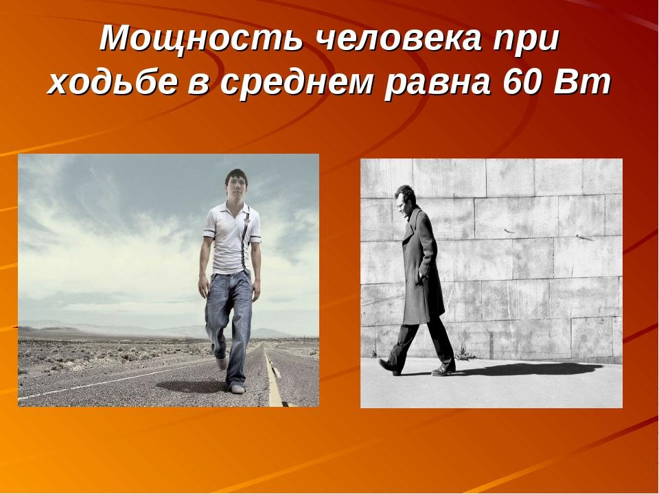 Мощность человека при ходьбе в среднем равна 60 Вт