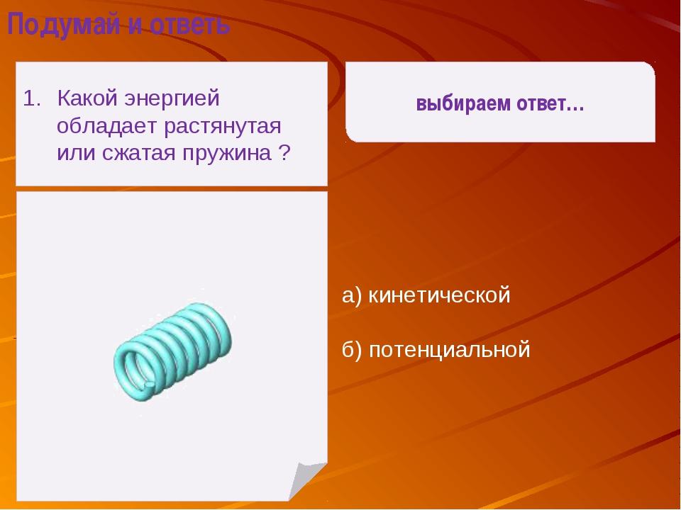 а) кинетической б) потенциальной выбираем ответ… Подумай и ответь Какой энер...
