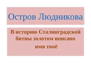 Остров Людникова В историю Сталинградской битвы золотом вписано имя твоё