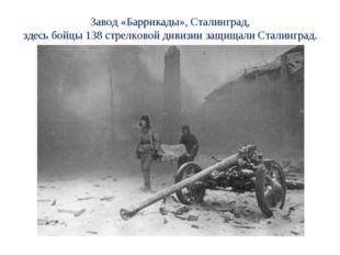 Завод «Баррикады», Сталинград, здесь бойцы 138 стрелковой дивизии защищали Ст