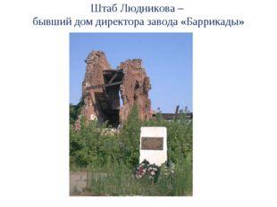 Штаб Людникова – бывший дом директора завода «Баррикады»