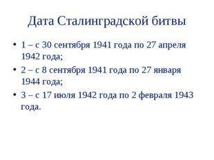 Дата Сталинградской битвы 1 – с 30 сентября 1941 года по 27 апреля 1942 года;