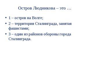 Остров Людникова – это … 1 – остров на Волге; 2 – территория Сталинграда, зан