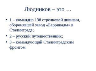 Людников – это … 1 – командир 138 стрелковой дивизии, оборонявшей завод «Барр