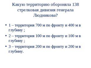Какую территорию обороняла 138 стрелковая дивизия генерала Людникова? 1 – тер