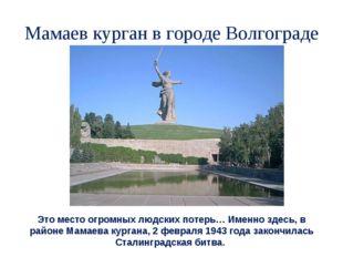Мамаев курган в городе Волгограде Это место огромных людских потерь… Именно з