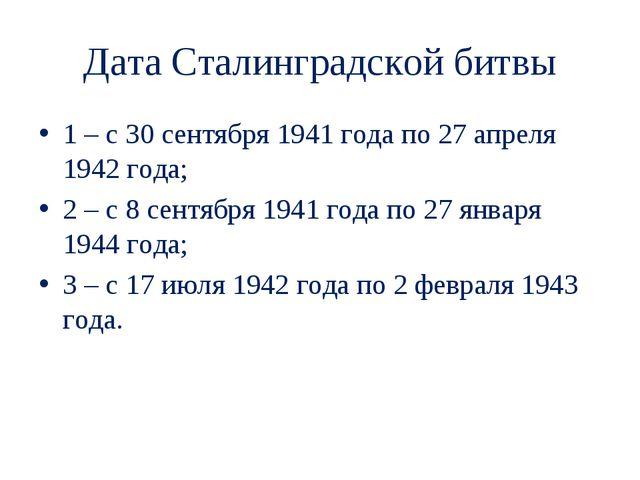 Дата Сталинградской битвы 1 – с 30 сентября 1941 года по 27 апреля 1942 года;...