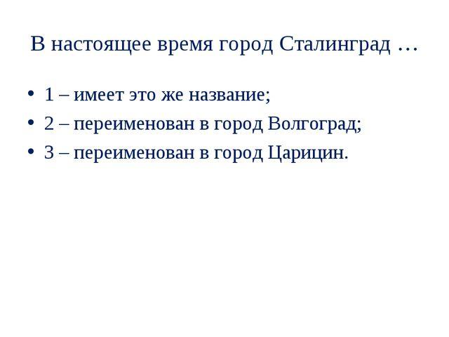 В настоящее время город Сталинград … 1 – имеет это же название; 2 – переимено...