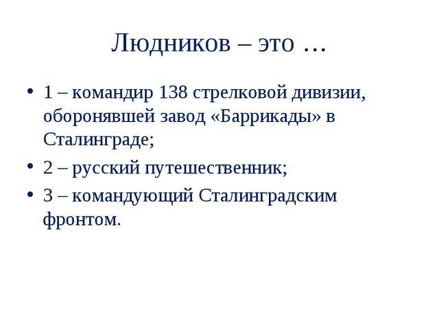 Людников – это … 1 – командир 138 стрелковой дивизии, оборонявшей завод «Барр...