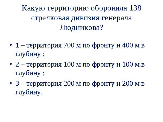 Какую территорию обороняла 138 стрелковая дивизия генерала Людникова? 1 – тер...