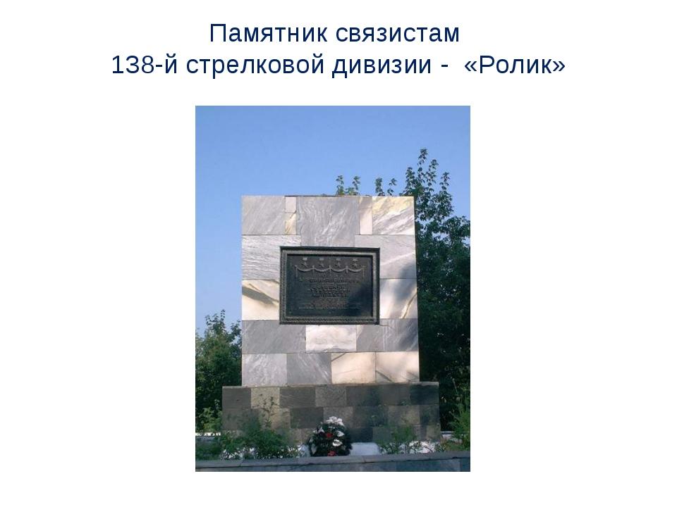 Памятник связистам 138-й стрелковой дивизии - «Ролик»