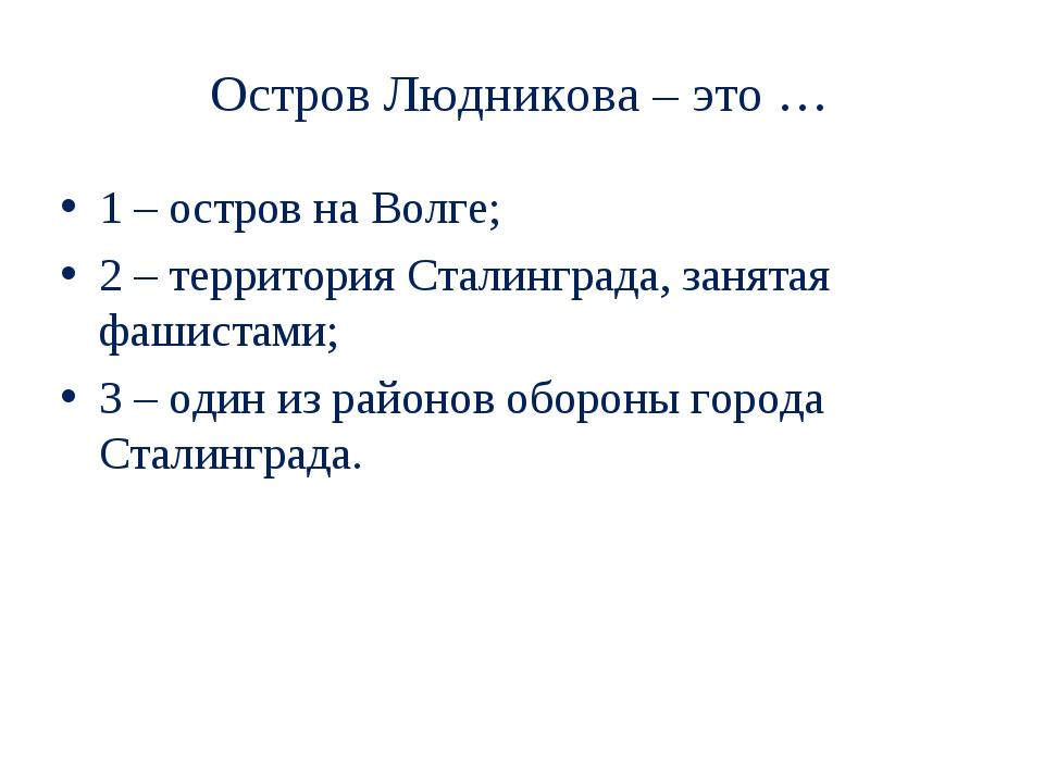 Остров Людникова – это … 1 – остров на Волге; 2 – территория Сталинграда, зан...