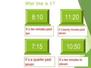What time is it ? 8:10 11:20 It`s ten minutes past ten 7:15 It`s a quarter pa