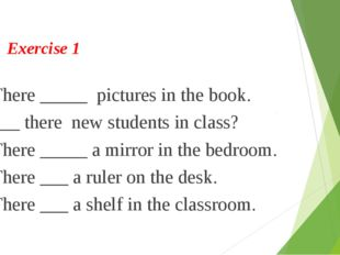 Exercise 1 1. There _____ pictures in the book. 2. ___ there new students in
