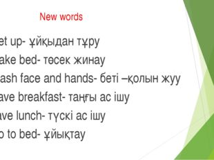 New words Get up- ұйқыдан тұру Make bed- төсек жинау Wash face and hands- бет