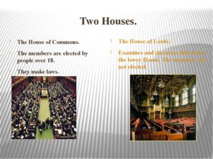 Two Houses. The House of Commons. The members are elected by people over 18.