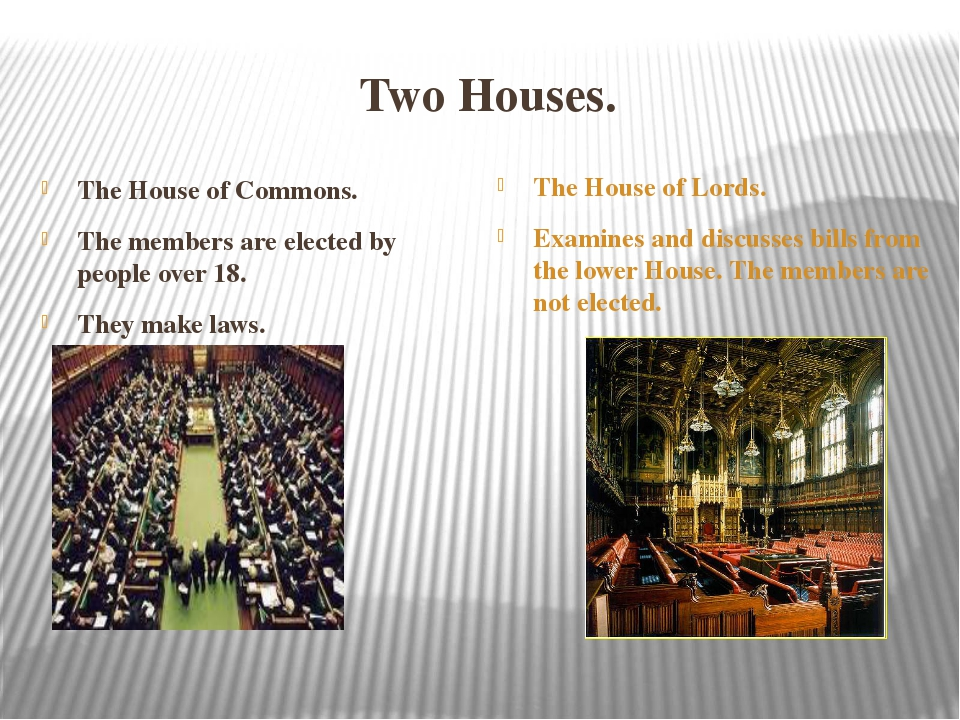 Two Houses. The House of Commons. The members are elected by people over 18....