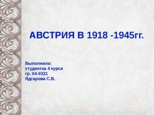 АВСТРИЯ В 1918 -1945гг. Выполнила: cтудентка 4 курса гр. 04-0321 Ядгарова С.В.