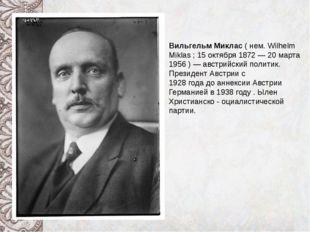 Вильгельм Миклас ( нем. Wilhelm Miklas ; 15 октября 1872 — 20 марта 1956 ) —