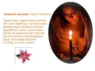 «Берегите матерей» Расул Гамзатов Трудно жить, навеки Мать утратив, Нет счаст