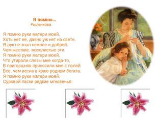Я помню... Рыленкова Я помню руки матери моей, Хоть нет ее, давно уж нет на с