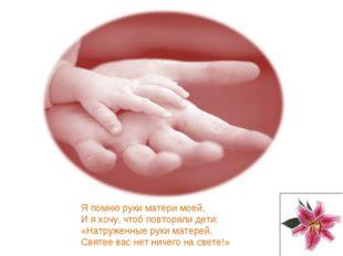 Я помню руки матери моей, И я хочу, чтоб повторяли дети: «Натруженные руки ма