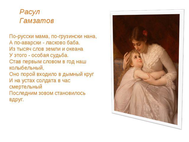 По-русски мама, по-грузински нана, А по-аварски - ласково баба. Из тысяч сло...